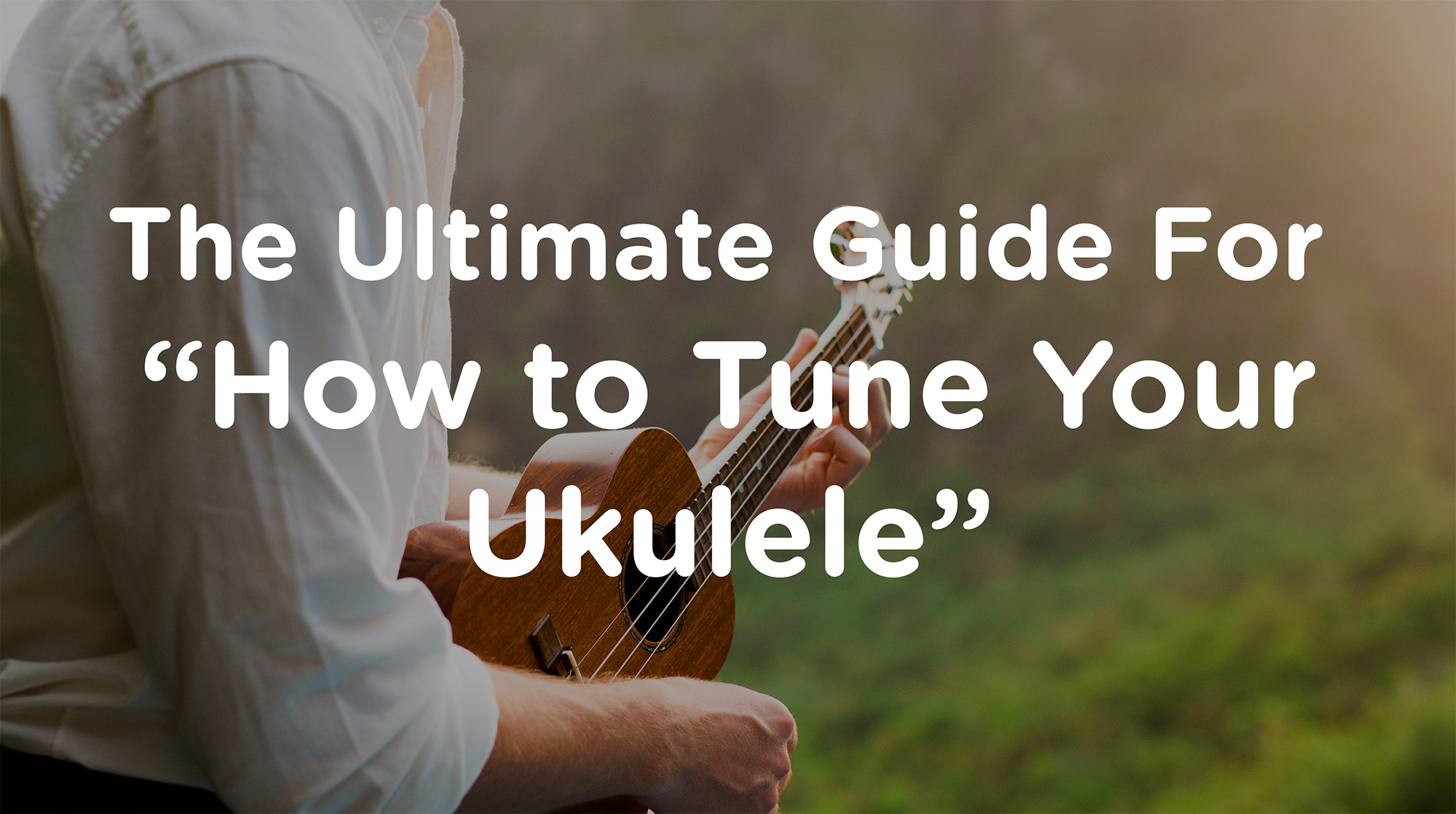 Ukulele Tuning The Ultimate Guide For How to Tune Your Ukulele